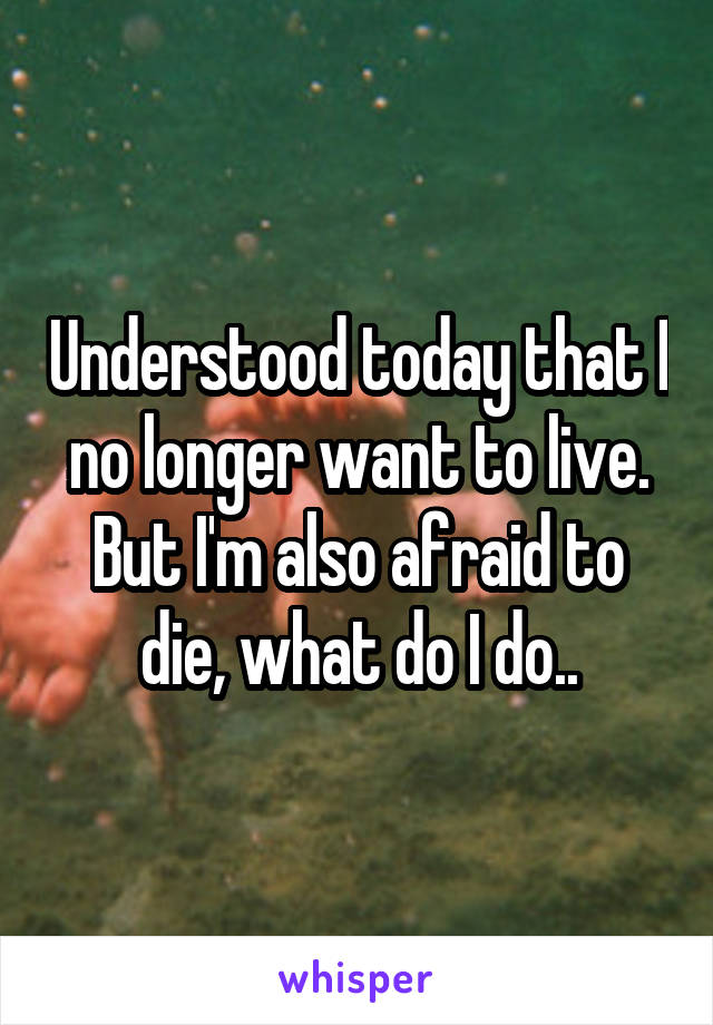 Understood today that I no longer want to live. But I'm also afraid to die, what do I do..