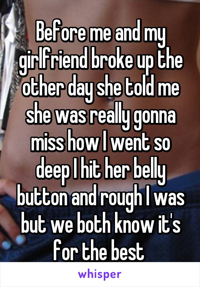 Before me and my girlfriend broke up the other day she told me she was really gonna miss how I went so deep I hit her belly button and rough I was but we both know it's for the best