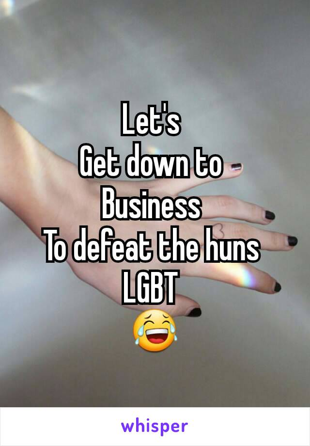 Let's  Get down to  Business  To defeat the huns  LGBT  😂