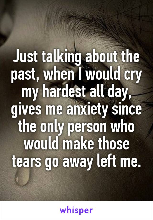 Just talking about the past, when I would cry my hardest all day, gives me anxiety since the only person who would make those tears go away left me.