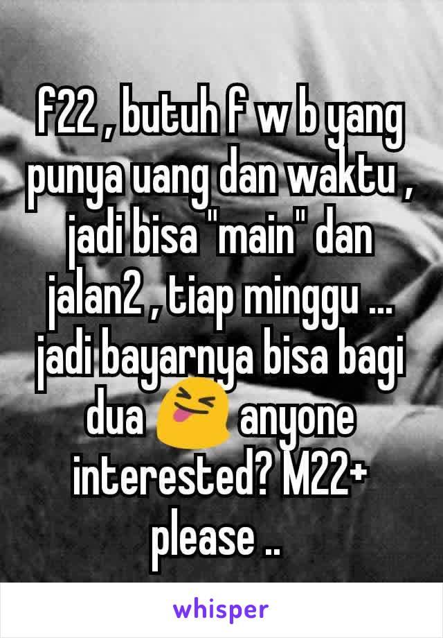"""f22 , butuh f w b yang punya uang dan waktu , jadi bisa """"main"""" dan jalan2 , tiap minggu ... jadi bayarnya bisa bagi dua 😝 anyone interested? M22+ please .."""
