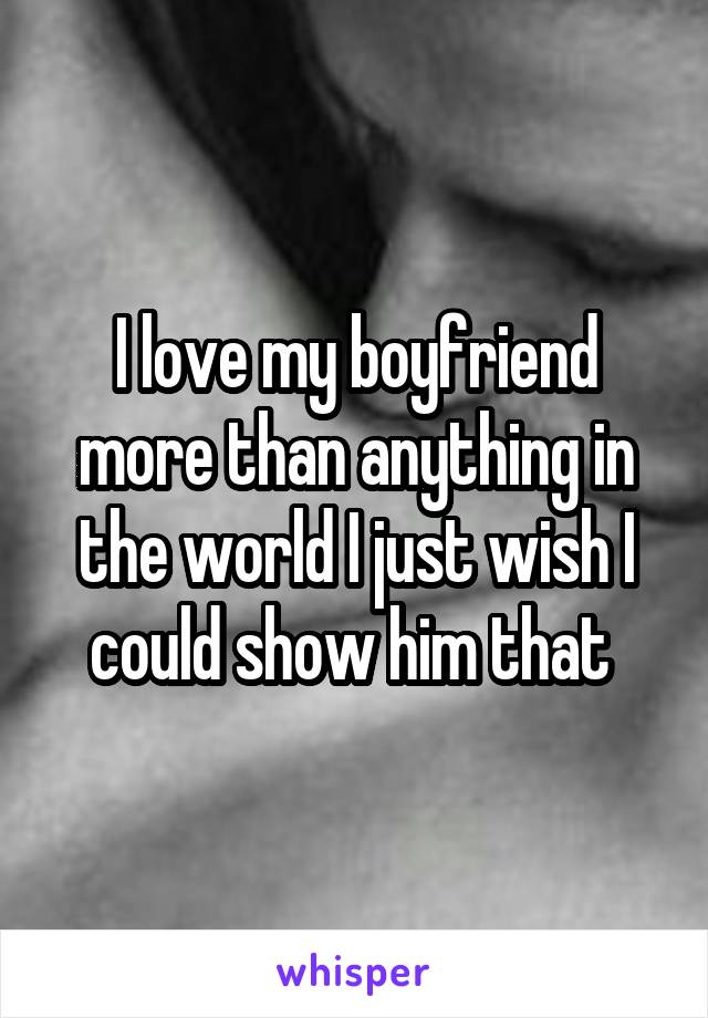 I love my boyfriend more than anything in the world I just wish I could show him that