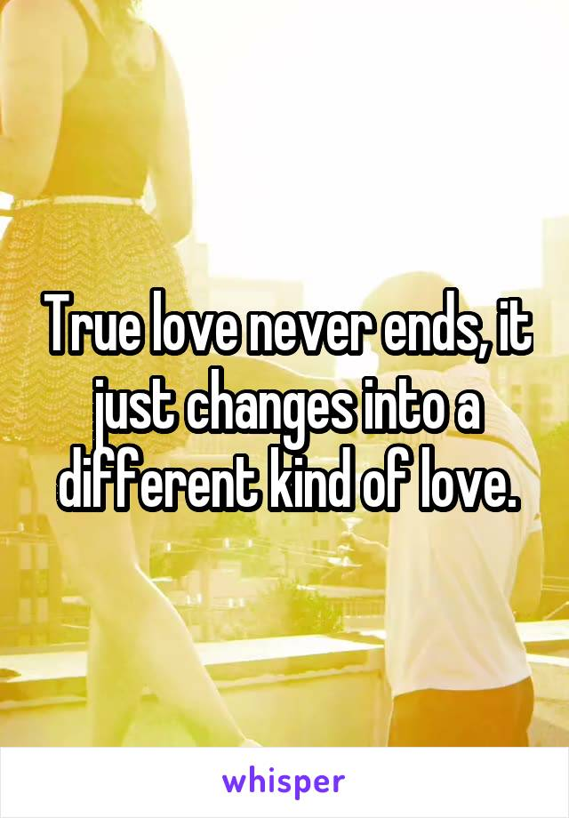 True love never ends, it just changes into a different kind of love.