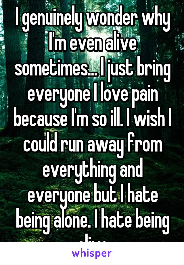 I genuinely wonder why I'm even alive sometimes... I just bring everyone I love pain because I'm so ill. I wish I could run away from everything and everyone but I hate being alone. I hate being alive