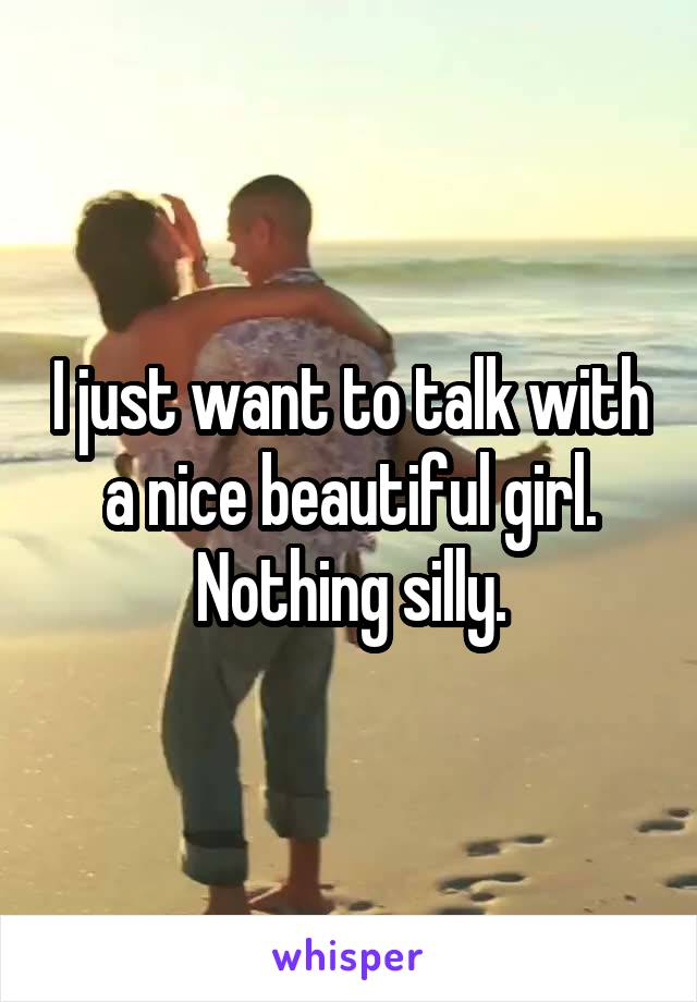 I just want to talk with a nice beautiful girl. Nothing silly.