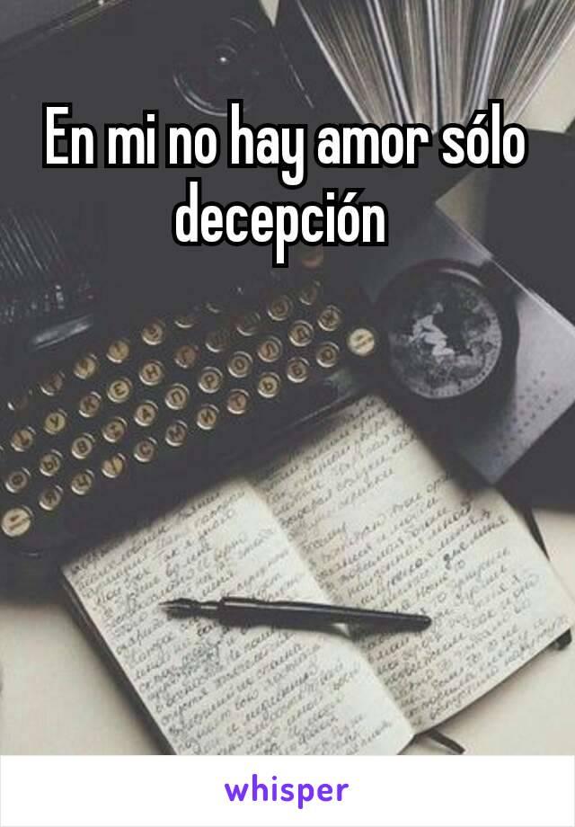 En mi no hay amor sólo decepción