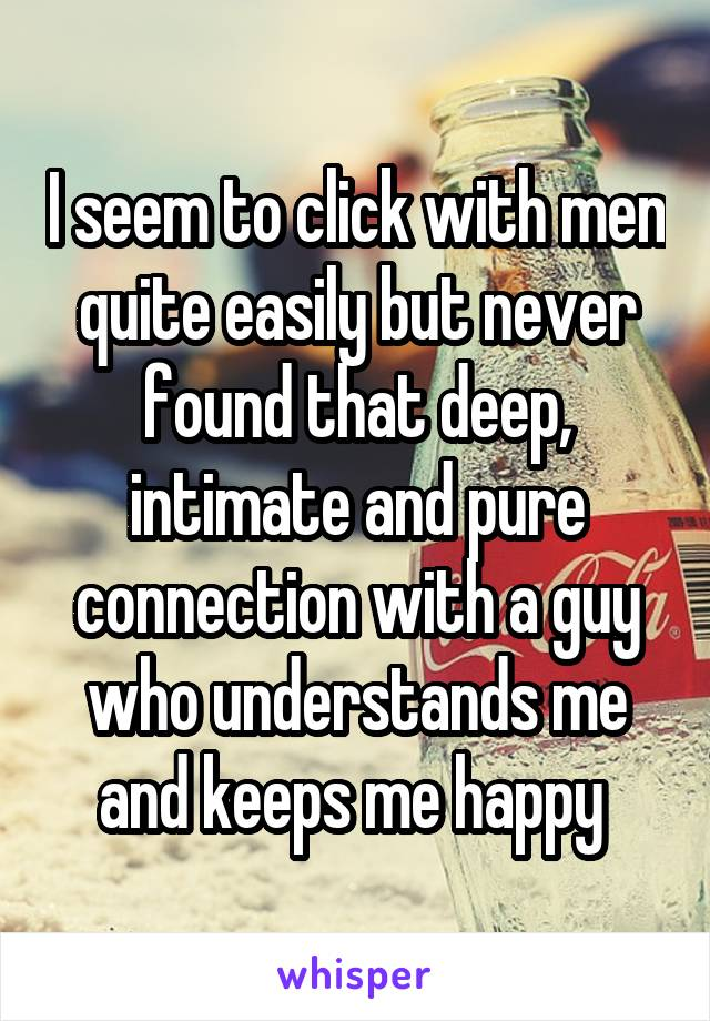I seem to click with men quite easily but never found that deep, intimate and pure connection with a guy who understands me and keeps me happy