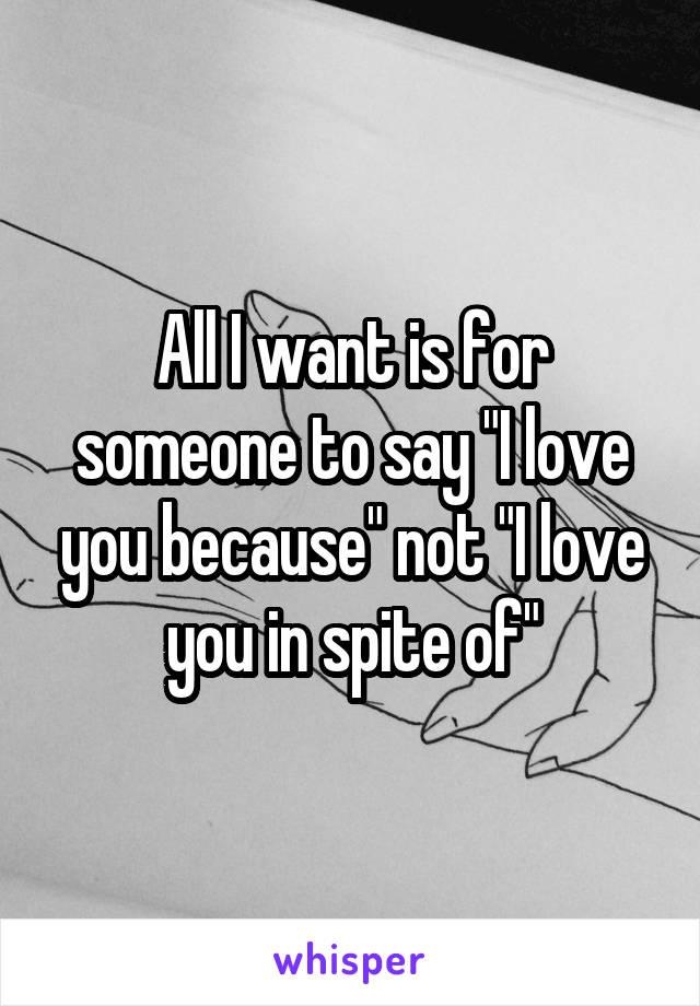 "All I want is for someone to say ""I love you because"" not ""I love you in spite of"""