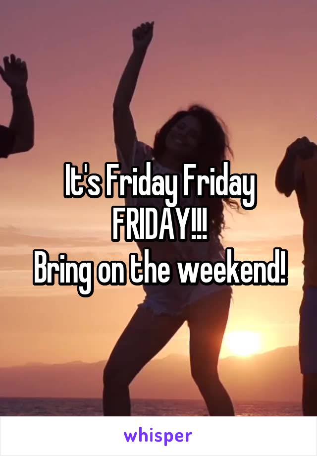 It's Friday Friday FRIDAY!!! Bring on the weekend!