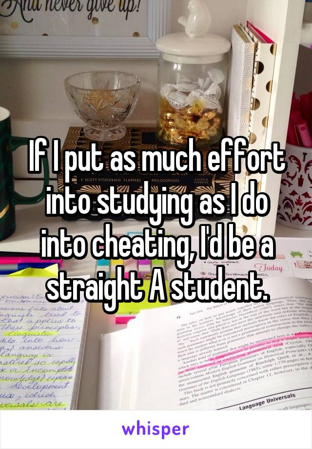 If I put as much effort into studying as I do into cheating, I'd be a straight A student.