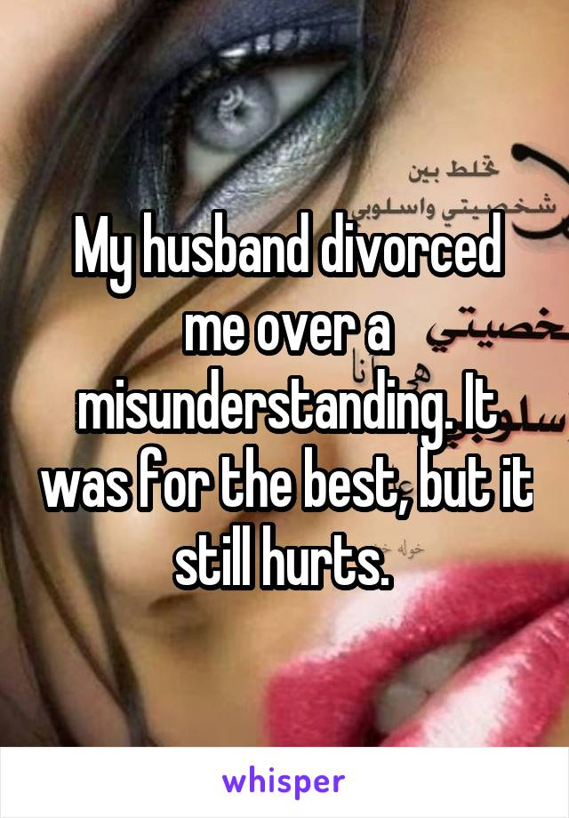My husband divorced me over a misunderstanding. It was for the best, but it still hurts.