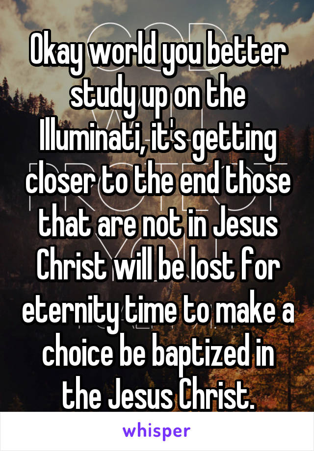 Okay world you better study up on the Illuminati, it's getting closer to the end those that are not in Jesus Christ will be lost for eternity time to make a choice be baptized in the Jesus Christ.