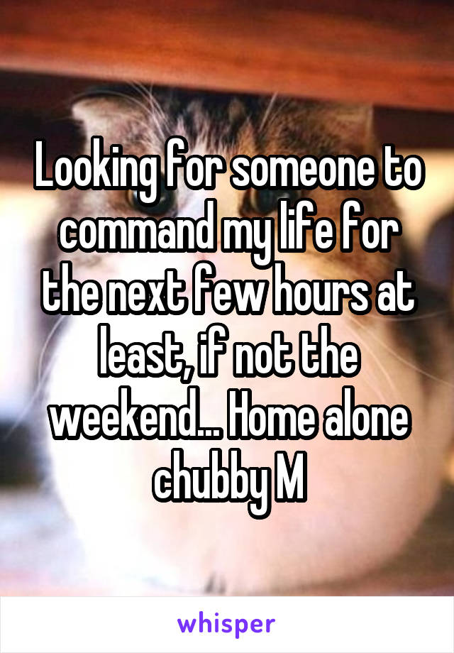 Looking for someone to command my life for the next few hours at least, if not the weekend... Home alone chubby M