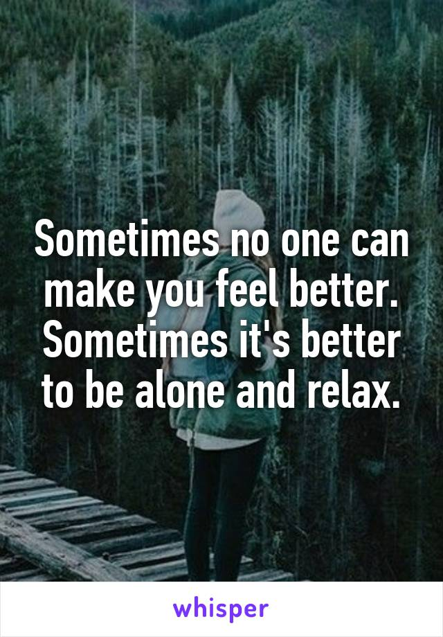 Sometimes no one can make you feel better. Sometimes it's better to be alone and relax.