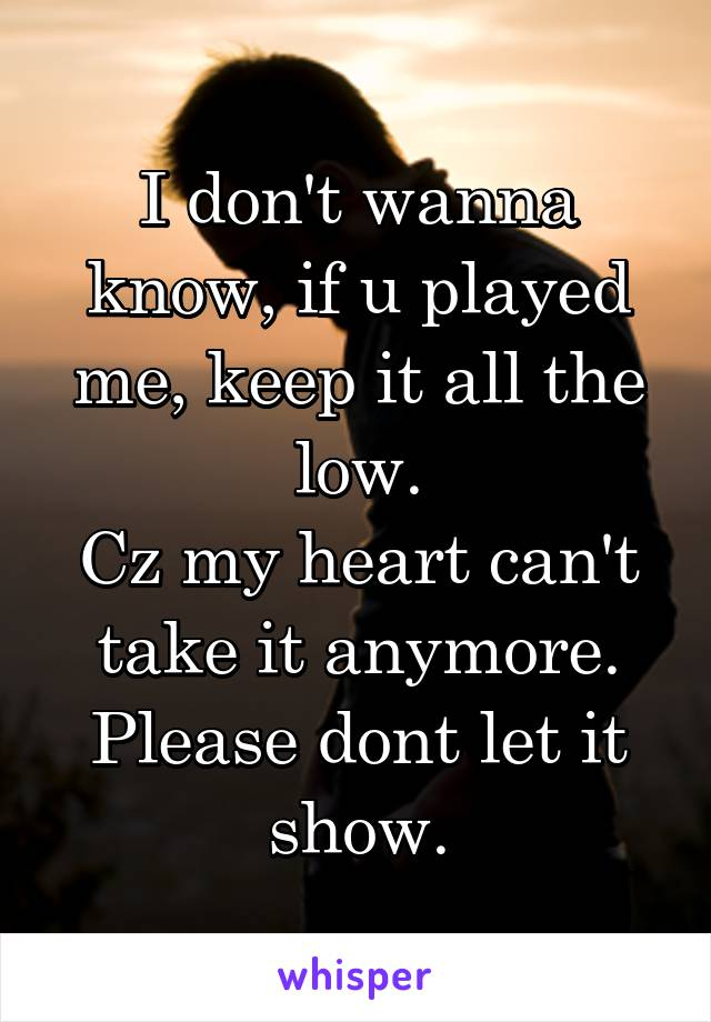 I don't wanna know, if u played me, keep it all the low. Cz my heart can't take it anymore. Please dont let it show.