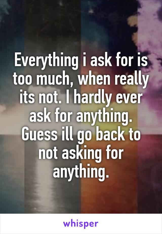 Everything i ask for is too much, when really its not. I hardly ever ask for anything. Guess ill go back to not asking for anything.