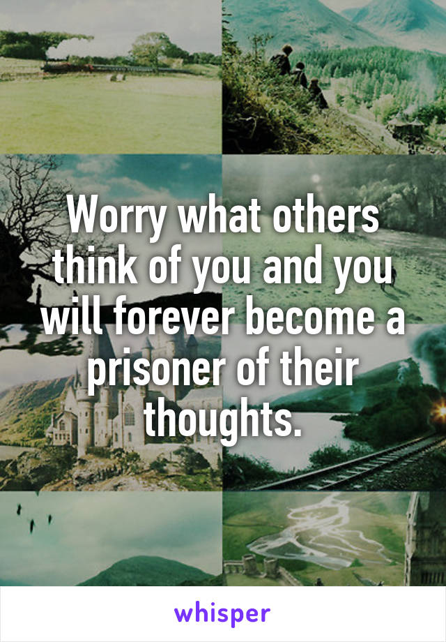 Worry what others think of you and you will forever become a prisoner of their thoughts.
