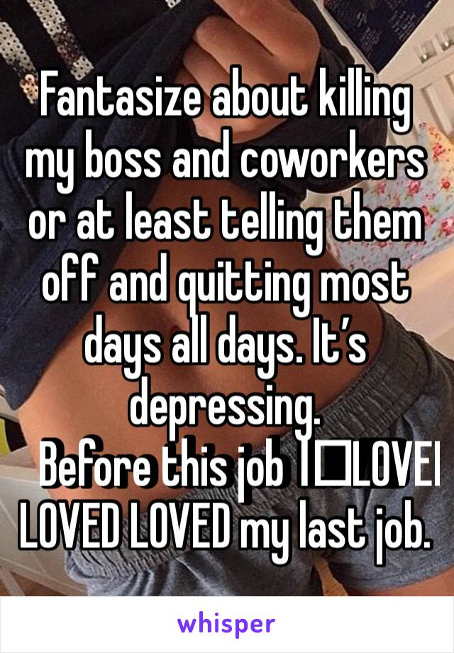 Fantasize about killing my boss and coworkers or at least telling them off and quitting most days all days. It's depressing.  Before this job I️LOVED LOVED LOVED my last job.
