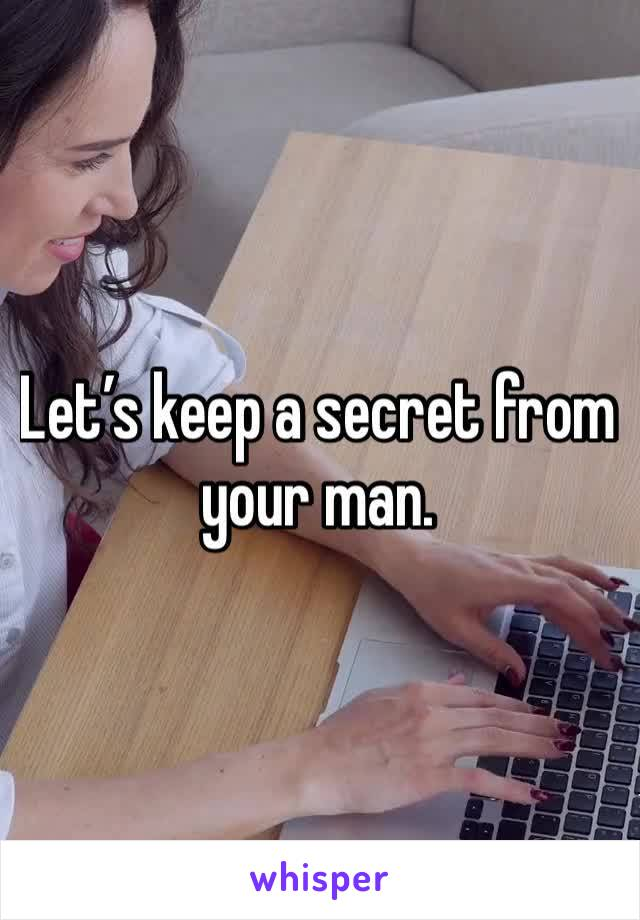 Let's keep a secret from your man.