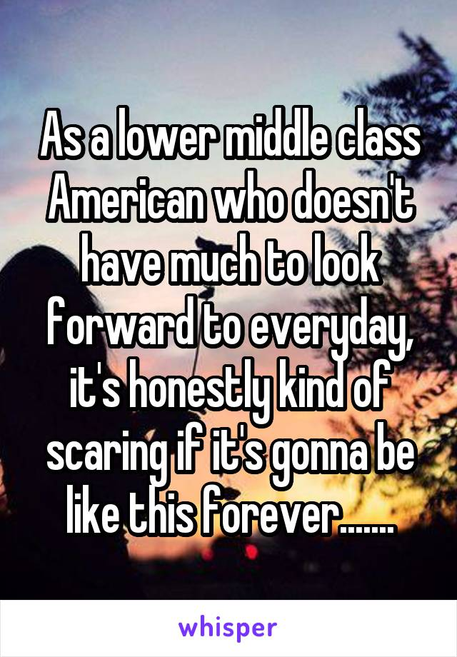 As a lower middle class American who doesn't have much to look forward to everyday, it's honestly kind of scaring if it's gonna be like this forever.......