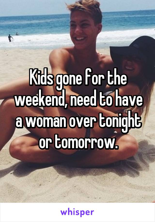Kids gone for the weekend, need to have a woman over tonight or tomorrow.