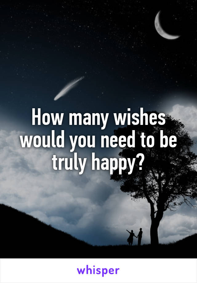 How many wishes would you need to be truly happy?