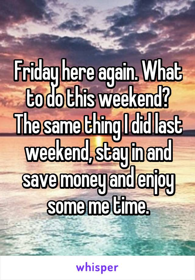 Friday here again. What to do this weekend? The same thing I did last weekend, stay in and save money and enjoy some me time.