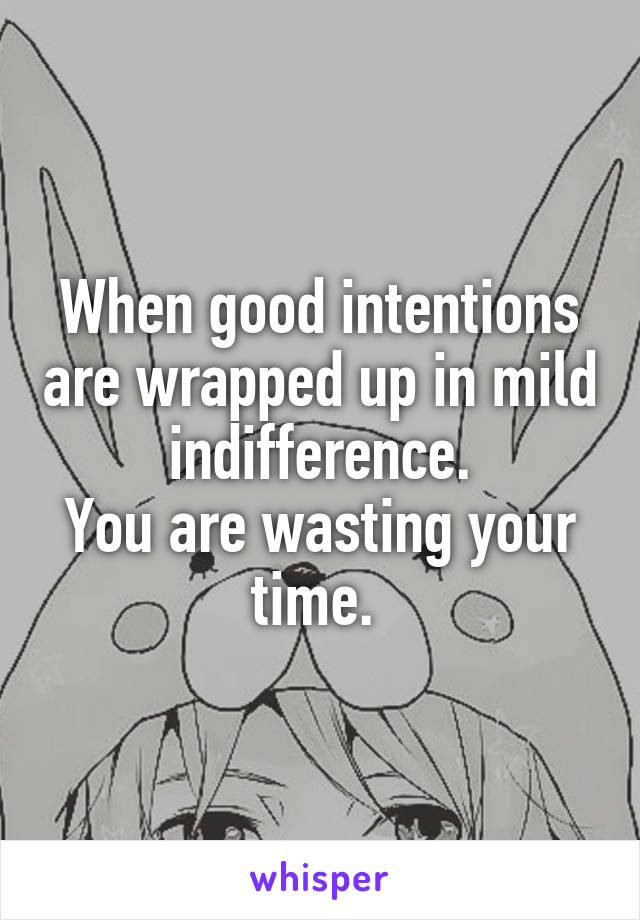 When good intentions are wrapped up in mild indifference. You are wasting your time.