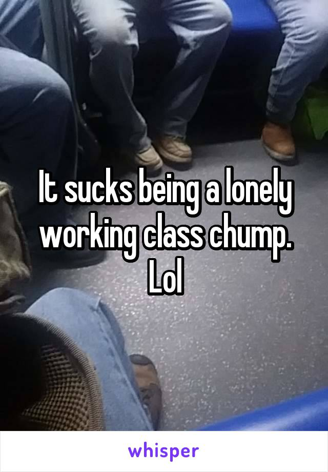 It sucks being a lonely working class chump. Lol