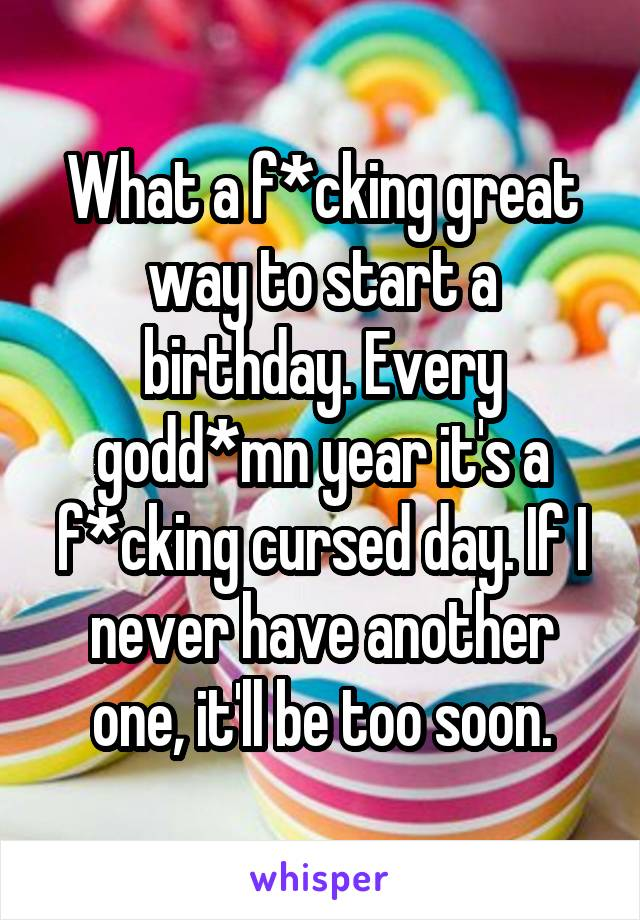 What a f*cking great way to start a birthday. Every godd*mn year it's a f*cking cursed day. If I never have another one, it'll be too soon.
