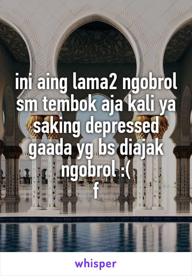 ini aing lama2 ngobrol sm tembok aja kali ya saking depressed gaada yg bs diajak ngobrol :( f