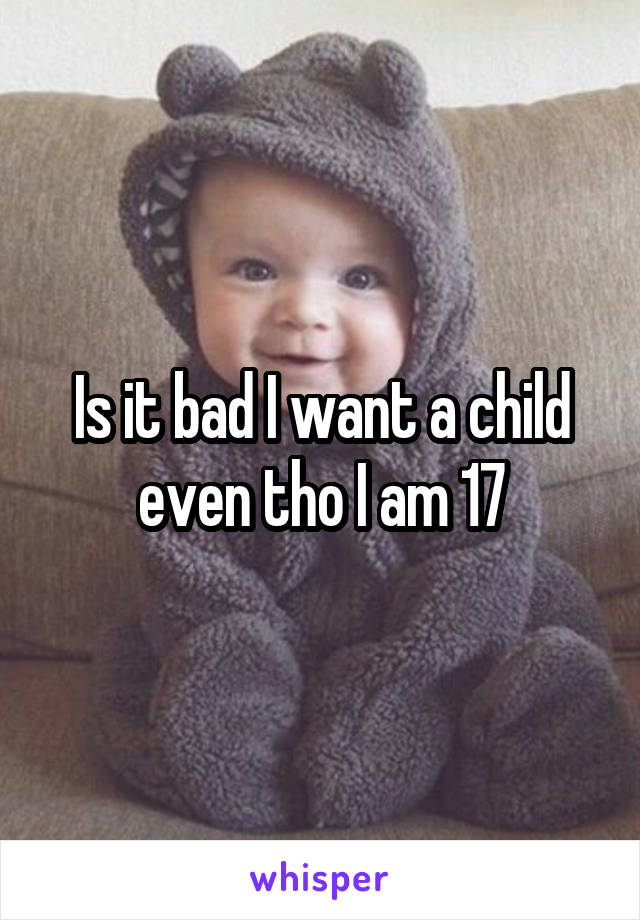 Is it bad I want a child even tho I am 17