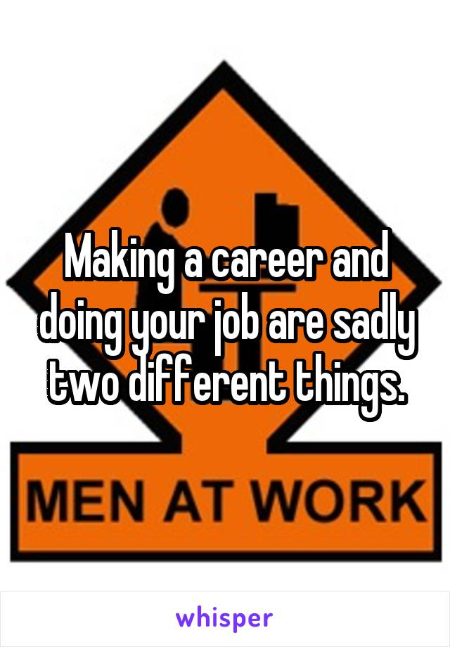 Making a career and doing your job are sadly two different things.
