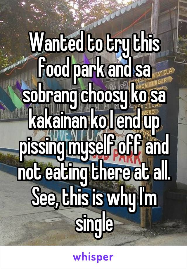 Wanted to try this food park and sa sobrang choosy ko sa kakainan ko I end up pissing myself off and not eating there at all. See, this is why I'm single