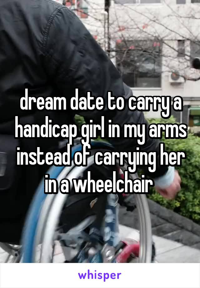 dream date to carry a handicap girl in my arms instead of carrying her in a wheelchair