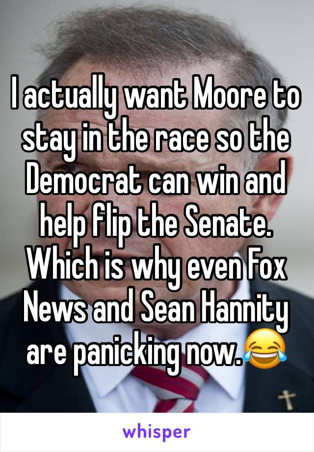 I actually want Moore to stay in the race so the Democrat can win and help flip the Senate. Which is why even Fox News and Sean Hannity are panicking now.😂