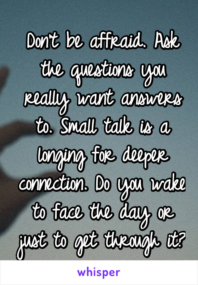 Don't be affraid. Ask the questions you really want answers to. Small talk is a longing for deeper connection. Do you wake to face the day or just to get through it?