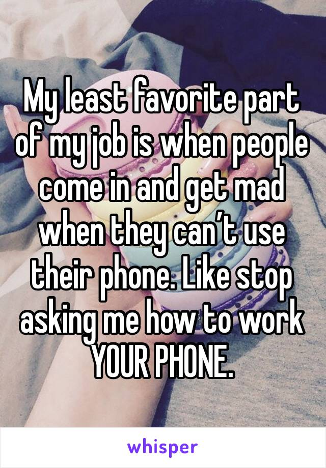 My least favorite part of my job is when people come in and get mad when they can't use their phone. Like stop asking me how to work YOUR PHONE.