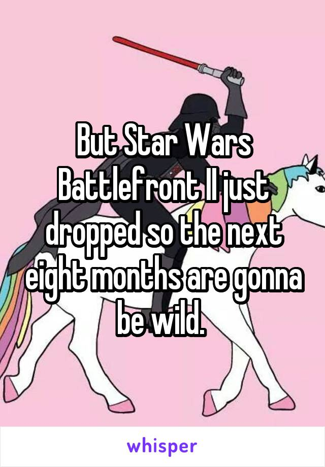 But Star Wars Battlefront II just dropped so the next eight months are gonna be wild.