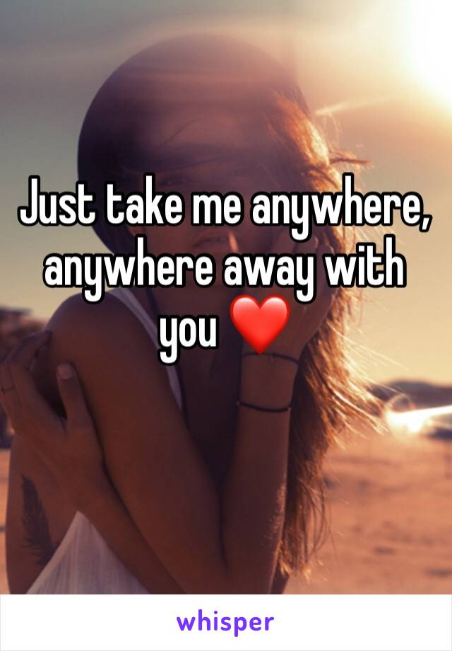 Just take me anywhere, anywhere away with you ❤️