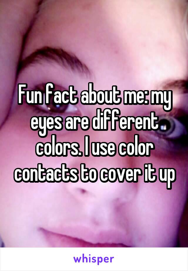 Fun fact about me: my eyes are different colors. I use color contacts to cover it up