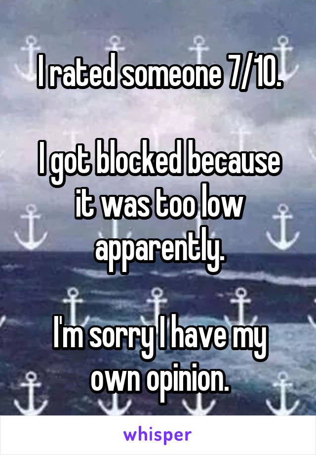 I rated someone 7/10.  I got blocked because it was too low apparently.  I'm sorry I have my own opinion.
