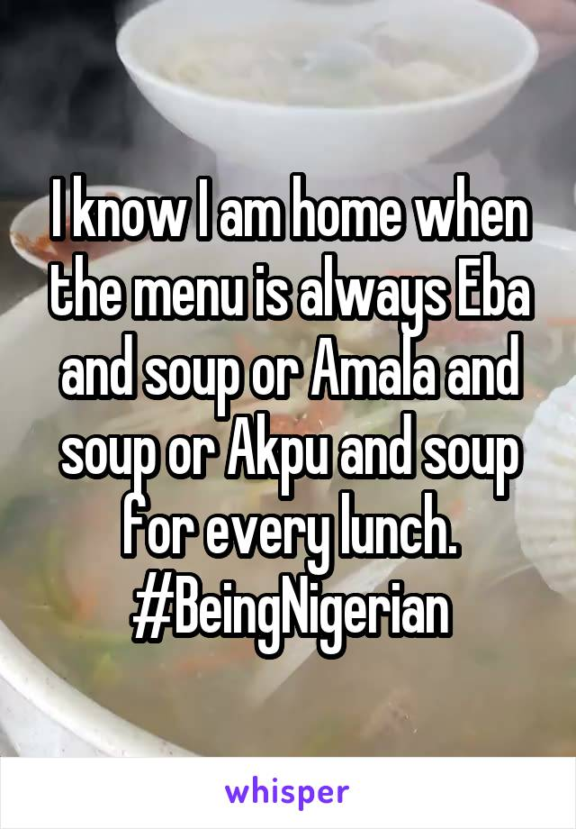 I know I am home when the menu is always Eba and soup or Amala and soup or Akpu and soup for every lunch. #BeingNigerian