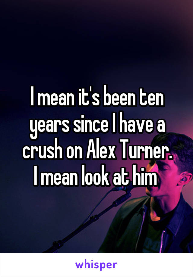 I mean it's been ten years since I have a crush on Alex Turner. I mean look at him