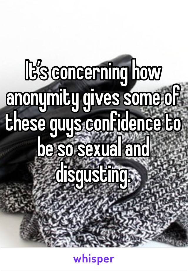 It's concerning how anonymity gives some of these guys confidence to be so sexual and disgusting.
