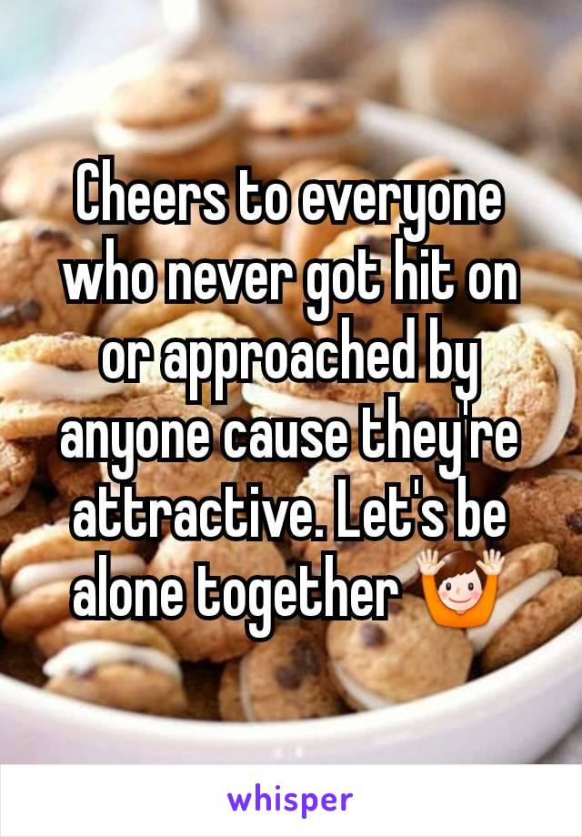 Cheers to everyone who never got hit on or approached by anyone cause they're attractive. Let's be alone together 🙌