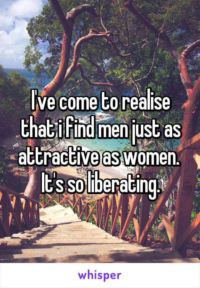 I've come to realise that i find men just as attractive as women.  It's so liberating.