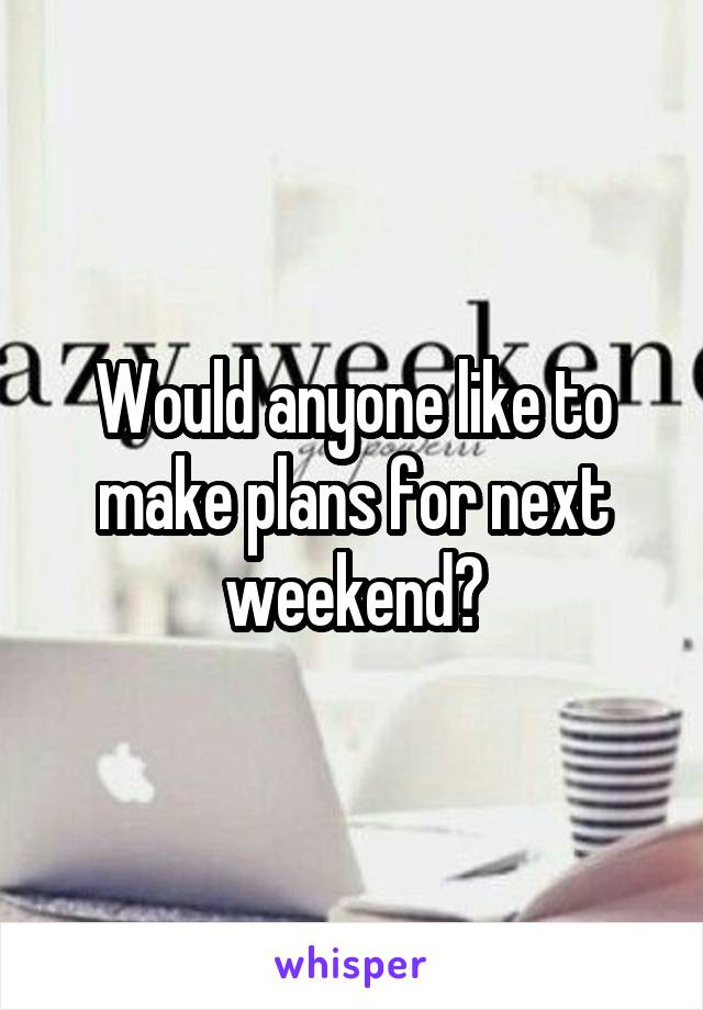 Would anyone like to make plans for next weekend?