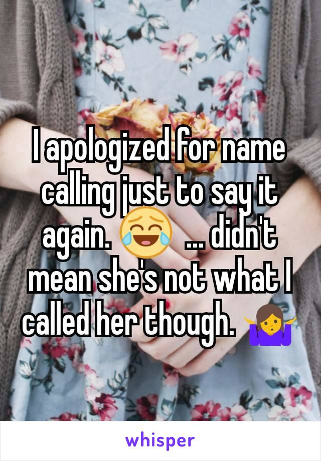I apologized for name calling just to say it again. 😂  ... didn't mean she's not what I called her though. 🤷