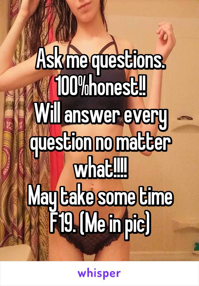 Ask me questions. 100%honest!! Will answer every question no matter what!!!! May take some time F19. (Me in pic)